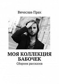 Вячеслав Прах -Моя коллекция бабочек. Сборник рассказов