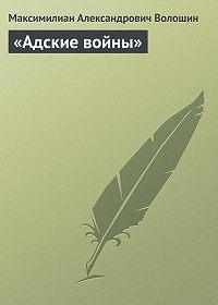 Максимилиан Александрович Волошин -«Адские войны»