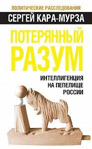 Сергей Кара-Мурза -Потерянный разум. Интеллигенция на пепелище России