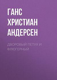 Ганс Христиан Андерсен -Дворовый петух и флюгерный