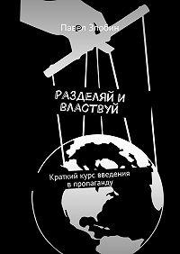Павел Злобин -Разделяй и властвуй. Краткий курс введения впропаганду