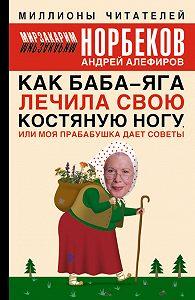 Мирзакарим Норбеков, Андрей Алефиров - Как Баба-яга лечила свою костяную ногу, или Моя прабабушка дает советы