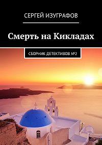 Сергей Изуграфов -Смерть наКикладах. Сборник детективов№2