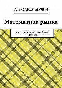 Александр Берлин -Математика рынка. Обслуживание случайных потоков