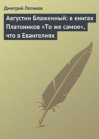 Дмитрий Логинов -Августин Блаженный: в книгах Платоников «То же самое», что в Евангелиях