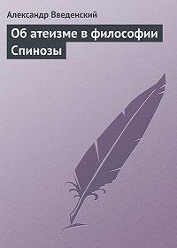 Александр Введенский -Об атеизме в философии Спинозы