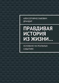 Алексей Драндар -Правдивая история изжизни… Основано нареальных событиях