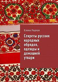 Елена Радчук -Секреты русских народных обрядов, одежды и домашней утвари