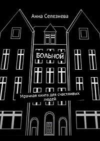 Анна Селезнева -Больной. Мрачная книга для счастливых людей