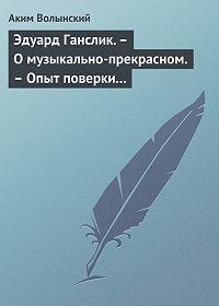 Аким Волынский -Эдуард Ганслик.– О музыкально-прекрасном.– Опыт поверки музыкальной эстетики