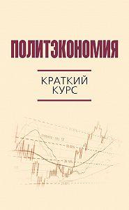 Коллектив авторов -Политэкономия. Краткий курс
