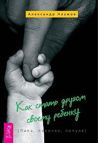 Александр Наумов - Как стать другом своему ребенку. Папа, папочка, папуля