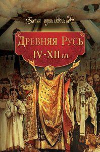 Коллектив Авторов -Древняя Русь. IV–XII вв.