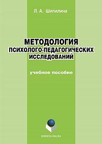 Людмила Андреевна Шипилина -Методология психолого-педагогических исследований. Учебное пособие