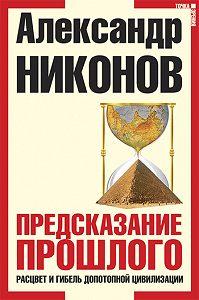 Александр Никонов - Предсказание прошлого. Расцвет и гибель допотопной цивилизации