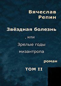 Вячеслав Репин -Звёздная болезнь, или Зрелые годы мизантропа. Роман. ТомII