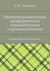 Вячеслав Плещенко -Институционализация межфирменного взаимодействия впромышленности