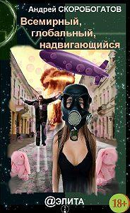 Андрей Скоробогатов -Всемирный, глобальный, надвигающийся (сборник)