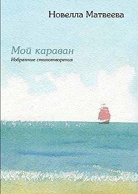 Новелла Матвеева -Мой караван. Избранные стихотворения (сборник)