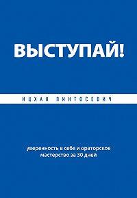 Ицхак Пинтосевич -Выступай! Уверенность в себе и ораторское мастерство за 30 дней