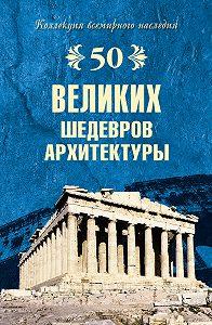 Андрей Низовский - 50 великих шедевров архитектуры