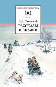 Константин Ушинский -Рассказы и сказки(сборник)