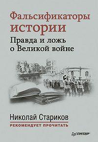 Николай Стариков - Фальсификаторы истории. Правда иложь оВеликой войне (сборник)