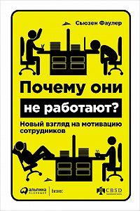 Сьюзен Фаулер -Почему они не работают? Новый взгляд на мотивацию сотрудников