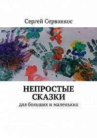 Сергей Серванкос -Непростые сказки. Для больших ималеньких