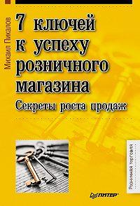 Михаил Пикалов -7 ключей к успеху розничного магазина. Секреты роста продаж
