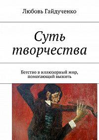 Любовь Гайдученко - Суть творчества. Бегство виллюзорный мир, помогающий выжить