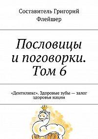 Григорий Флейшер -Пословицы ипоговорки. Том 6. «Дентилюкс». Здоровые зубы– залог здоровья нации
