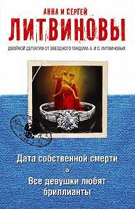 Анна и Сергей Литвиновы - Дата собственной смерти. Все девушки любят бриллианты (сборник)