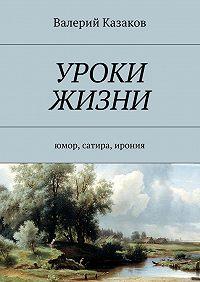 Валерий Казаков -Уроки жизни. Юмор, сатира, ирония