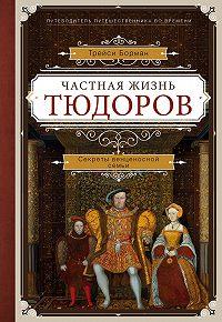 Трейси Борман -Частная жизнь Тюдоров. Секреты венценосной семьи