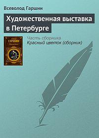 Всеволод Михайлович Гаршин -Художественная выставка в Петербурге