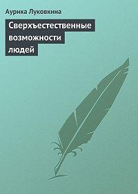 Аурика Луковкина -Сверхъестественные возможности людей