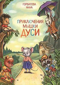 Анна Горбатова - Приключения мышки Дуси