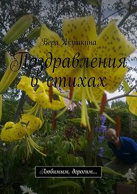 Вера Якушкина -Поздравления в стихах. Любимым, дорогим…