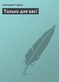 Григорий Горин - Только для вас!