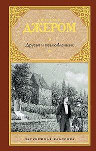 Джером Джером -Друзья и возлюбленные (сборник)