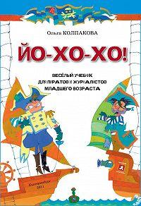 Ольга Колпакова - ЙО-ХО-ХО! Весёлый учебник для пиратов и журналистов младшего возраста