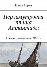 Роман Борин - Перламутровая птица Атлантиды. Допотопа оставалось всего 750лет…
