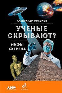 Александр Борисович Соколов -Ученые скрывают? Мифы XXI века