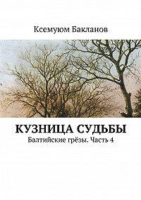 Ксемуюм Бакланов -Кузница судьбы. Балтийские грёзы. Часть4