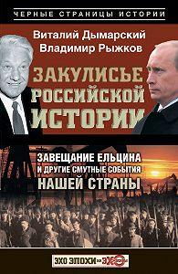 Владимир Рыжков -Закулисье российской истории. Завещание Ельцина и другие смутные события нашей страны