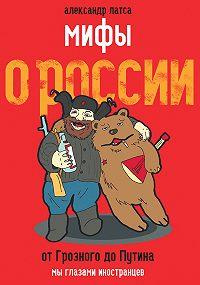 Александр Латса -Мифы о России. От Грозного до Путина. Мы глазами иностранцев