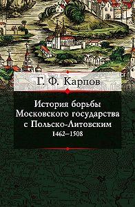 Геннадий Карпов -История борьбы Московского государства с Польско-Литовским. 1462–1508