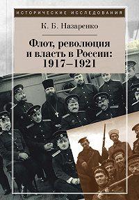 Кирилл Назаренко -Флот, революция и власть в России: 1917–1921