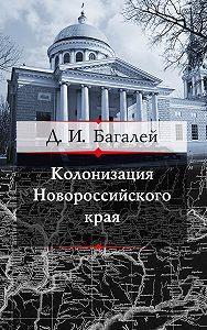 Дмитрий Багалей -Колонизация Новороссийского края и первые шаги его по пути культуры